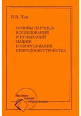 Основы научных исследований и испытаний машин и оборудования природообустройства: учебное пособие