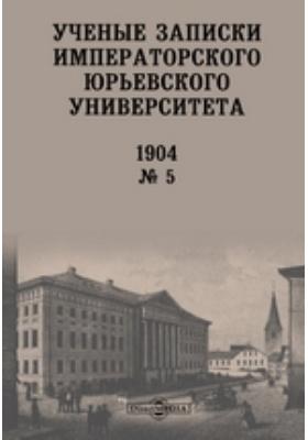 Ученые записки Императорского Юрьевского Университета: газета. № 5. 1904