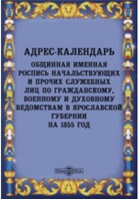 Адрес-календарь : общинная именная роспись начальствующих и прочих служебных лиц по гражданскому, военному и духовному ведомствам в Ярославской губернии на 1855 год