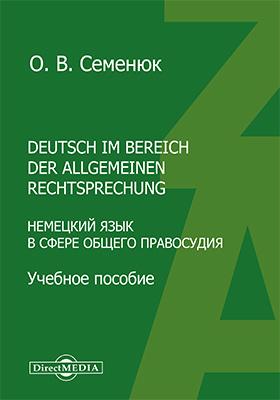 Deutsch im Bereich der allgemeinen Rechtsprechung = Немецкий язык в сфере общего правосудия: учебное пособие по немецкому языку
