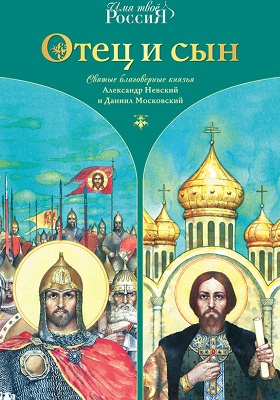 Отец и сын. Святые благоверные князья Александр Невский и Даниил Московский