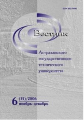 Вестник Астраханского Государственного Технического Университета: журнал. 2006. № 6(35)