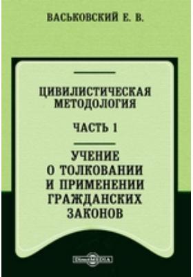 Цивилистическая методология, Ч. 1. Учение о толковании и применении гражданских законов
