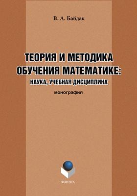 Теория и методика обучения математике: наука, учебная дисциплина: монография