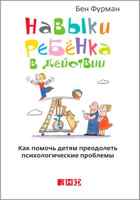 Навыки ребенка в действии : как помочь детям преодолеть психологические проблемы: научно-популярное издание