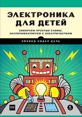Электроника для детей : собираем простые схемы, экспериментируем с электричеством: научно-популярное издание