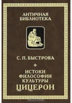 Истоки филоcофии культуры: Цицерон: монография