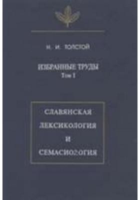 Избранные труды. Т. I. Славянская лексикология и семасиология