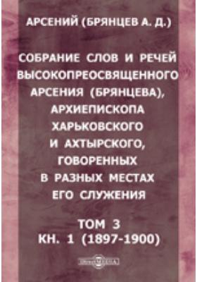 Собрание слов и речей высокопреосвященного Арсения (Брянцева), архиепископа Харьковского и Ахтырского, говоренных в разных местах его служения). Т. 3, Кн. 1 (1897-1900. гг