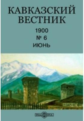 Кавказский вестник: журнал. 1900. № 6, Июнь