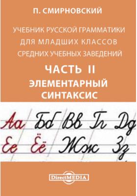 Учебник русской грамматики для младших классов средних учебных заведений, Ч. II. Элементарный синтаксис