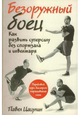 Безоружный боец = The Naked Warrior : Как развить суперсилу без спортзала и инвентаря. 2-е издание