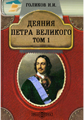 Деяния Петра Великого, мудрого преобразителя России, собранные из достоверных источников и расположенные по годам. Т. 1
