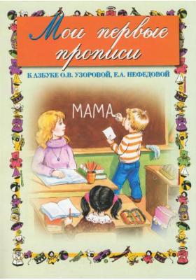 Мои первые прописи : К азбуке О.В. Узоровой, Е.А. Нефёдовой