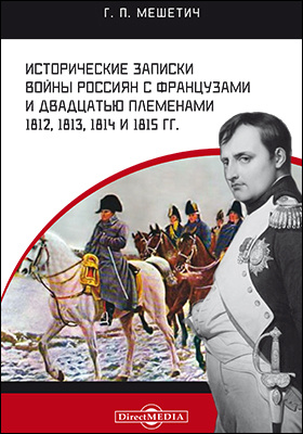 Исторические записки войны россиян с французами и двадцатью племенами 1812, 1813, 1814 и 1815 гг.: документально-художественная литература