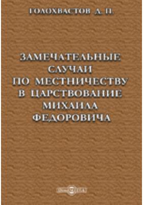 Замечательные случаи по местничеству в царствование Михаила Федоровича, извлеченные из рукописной разрядной книги: научно-популярное издание