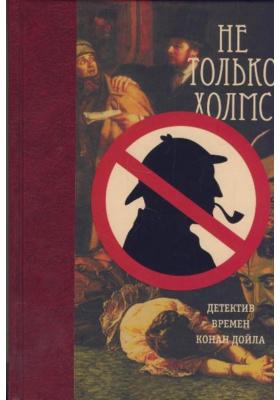 Не только Холмс. Детектив времен Конан Дойла : Антология викторианской детективной новеллы