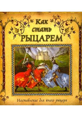 Как стать рыцарем = How to be a Knight. A Squire's Companion : Наставление для юного рыцаря