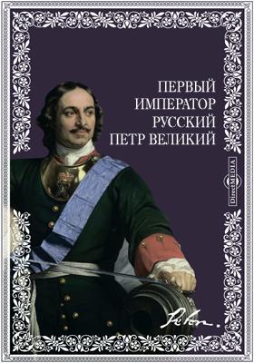 Первый император русский Петр Великий. Преобразователь России