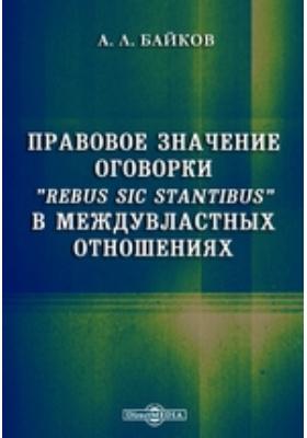 """Правовоезначениеоговорки""""Rebus sic stantibus"""" в междувластных отношениях"""