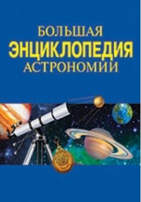 Большая энциклопедия астрономии: справочник