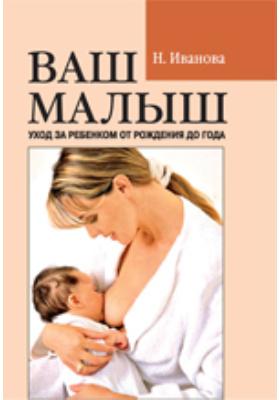 Ваш малыш. Уход за ребенком от рождения до года: научно-популярное издание