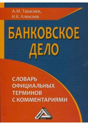 Банковское дело: словарь официальных терминов с комментариями : 2-е издание, переработанное и дополненное