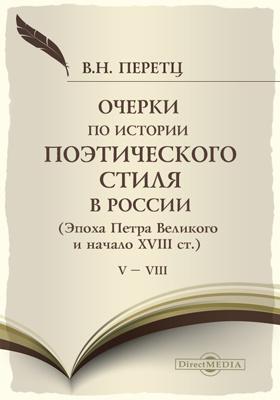 Очерки по истории поэтического стиля в России : Эпоха Петра Великого и начало XVIII ст. Т. 5-8