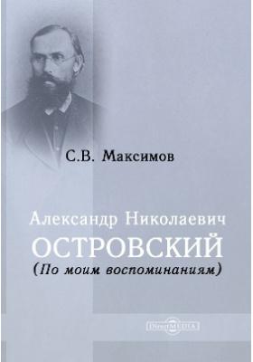 Александр Николаевич Островский : (По моим воспоминаниям): документально-художественная