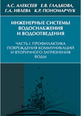 Инженерные системы водоснабжения и водоотведения: учебник, Ч. I. Профилактика повреждений коммуникаций и вторичного загрязнения воды