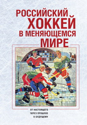 Российский хоккей в меняющемся мире : от настоящего через прошлое к будущему: монография