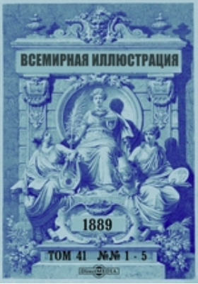 Всемирная иллюстрация. 1889. Т. 41, №№ 1-5