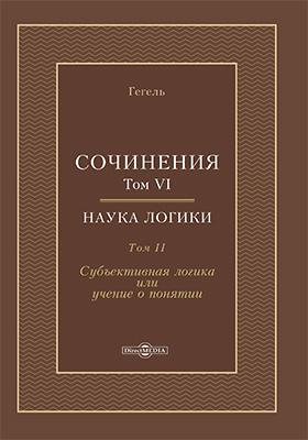 Сочинения: монография : в 14 томах. Том 6. Наука логики. Том 2