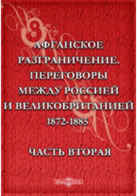 Афганское разграничение. Переговоры между Россией и Великобританией 1872-1885, Ч. вторая. Документы, относящиеся до переговоров между Россией и Англией по делам Средней Азии