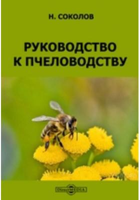 Руководство к пчеловодству: практическое пособие