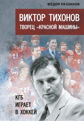 Виктор Тихонов творец «Красной машины» : КГБ играет в хоккей: научно-популярное издание
