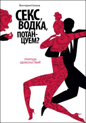 Секс, водка, потанцуем. Природа удовольствий = Sex and other pleasures: научно-популярное издание