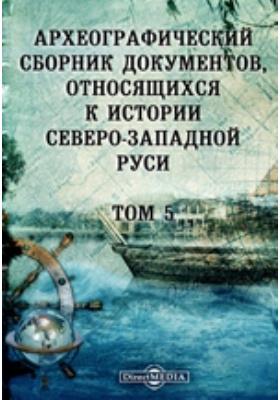 Археографический сборник документов : относящихся к истории Северо-Западной Руси. Т. 5