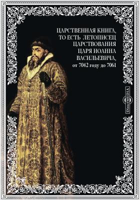 Царственная книга, то есть Летописец царствования царя Иоанна Васильевича, от 7042 году до 7061