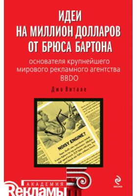 Идеи на миллион долларов от Брюса Бартона – основателя крупнейшего мирового рекламного агентства BBDO
