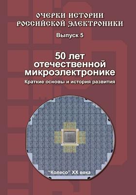 50 лет отечественной микроэлектронике : Краткие основы и история развития: монография
