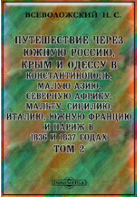 Путешествие через Южную Россию, Крым и Одессу в Константинополь, Малую Азию, Северную Африку, Мальту, Сицилию, Италию, Южную Францию и Париж в 1836 и 1837 годах. Т. 2