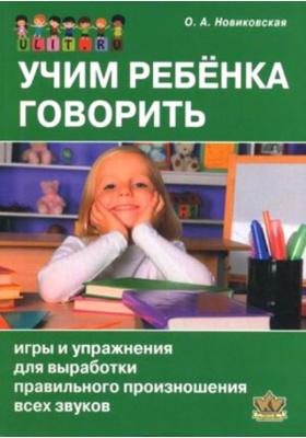 Учим ребёнка говорить : Игры и упражнения для выработки правильного произношения всех звуков речи