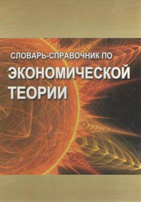 Словарь-справочник по экономической теории: учебное пособие