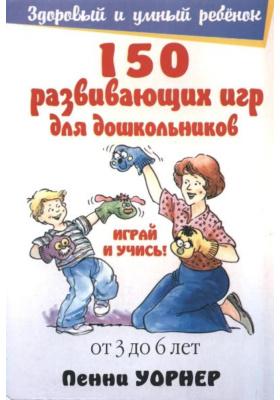 150 развивающих игр для дошкольников = Preschooler Play & Learn : 4-е издание