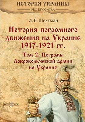 История погромного движения на Украине 1917–1921 гг. Т. II. Погромы Добровольческой армии на Украине