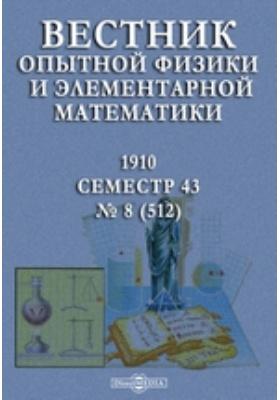 Вестник опытной физики и элементарной математики : Семестр 43: журнал. 1910. № 8 (512)