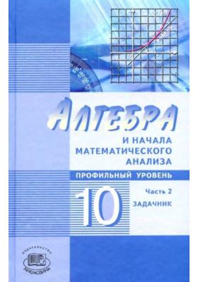 Алгебра и начала математического анализа. Профильный уровень. 10 класс. В 2 частях. Часть 2 : Задачник