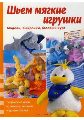 Шьем мягкие игрушки = Schmuse-Tiere : Модели, выкройки, базовый курс