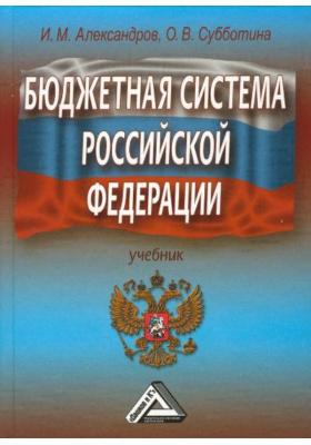 Бюджетная система Российской Федерации : Учебник. 4-е издание, переработанное и дополненное